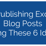 Start Publishing Excellent Blog Posts Using These 6 Ideas