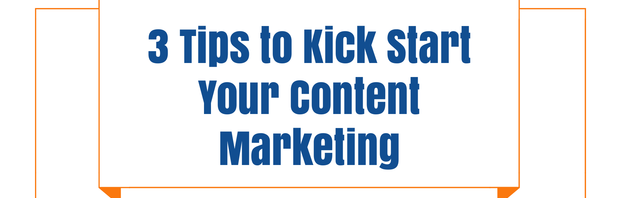 3 Tips to Kick Start Your Content Marketing