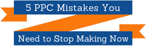 5 PPC Mistakes You Need to Stop Making Now